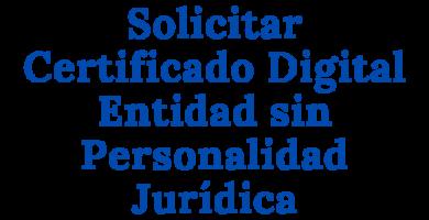 Solicitar Certificado Digital Entidad sin Personalidad Jurídica