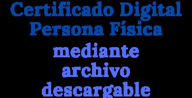 Solicitar Certificado Digital Persona Física mediante archivo descargable